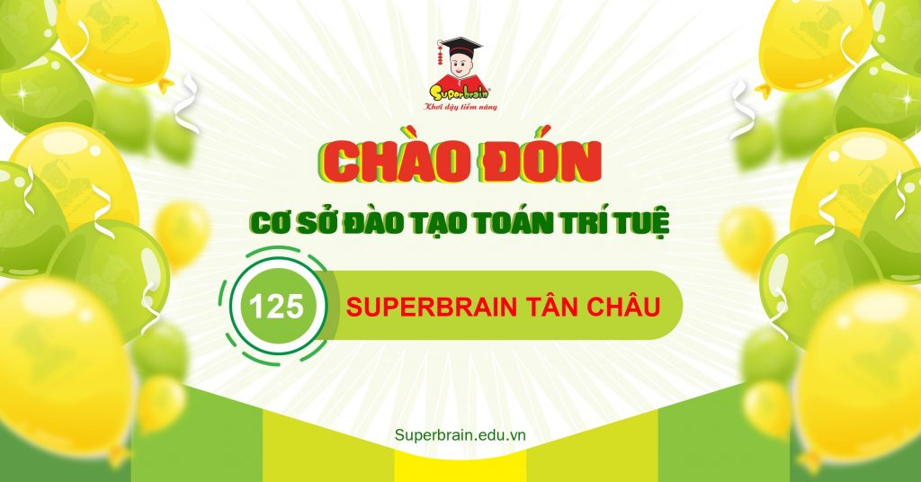 Chào đón Superbrain Tân Châu - Cơ sở đào tạo Toán trí tuệ thứ 125
